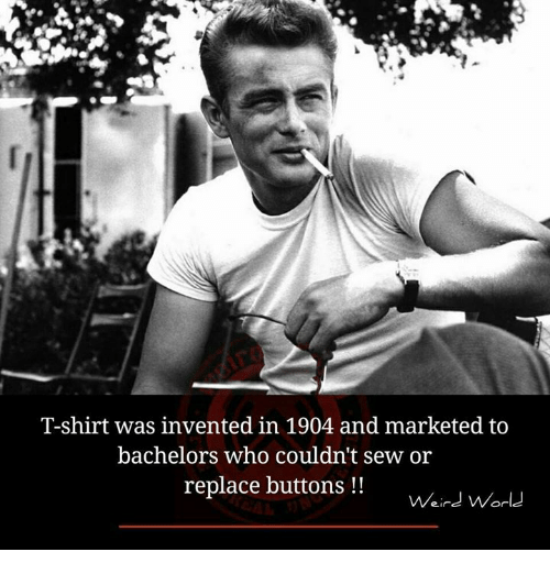 Memes, 🤖, and T-Shirt: T-shirt was invented in 1904 and marketed to  bachelors who couldn't sew or  replace buttons  Weird World