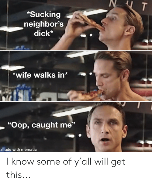 """Gym, Dick, and Neighbors: T  *Sucking  neighbor's  dick*  *wife walks in*  """"Oop, caught me""""  made with mematic I know some of y'all will get this..."""