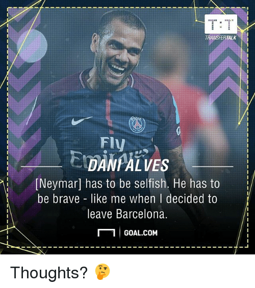 Barcelona, Memes, and Neymar: T:T  TRANSFERTALK  FI  DAN ALVES  Neymar] has to be selfish. He has to  be brave like me when I decided to  leave Barcelona.  冖1 GOAL.COM  15 Thoughts? 🤔