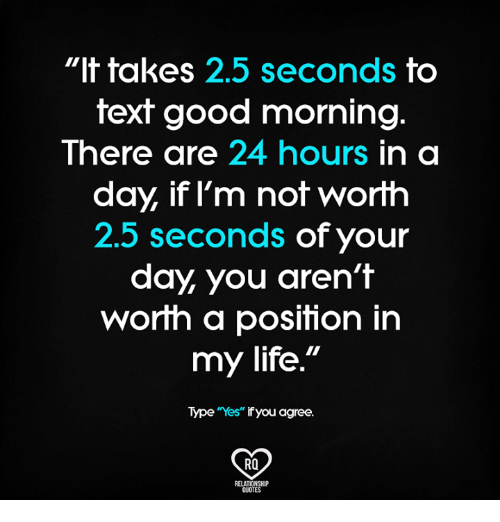 T Takes 25 Seconds To Text Good Morningg There Are 24 Hours In A Day If L M Not Worth 25 Seconds Of Your Day You Aren T Worih A Posifion In My Life