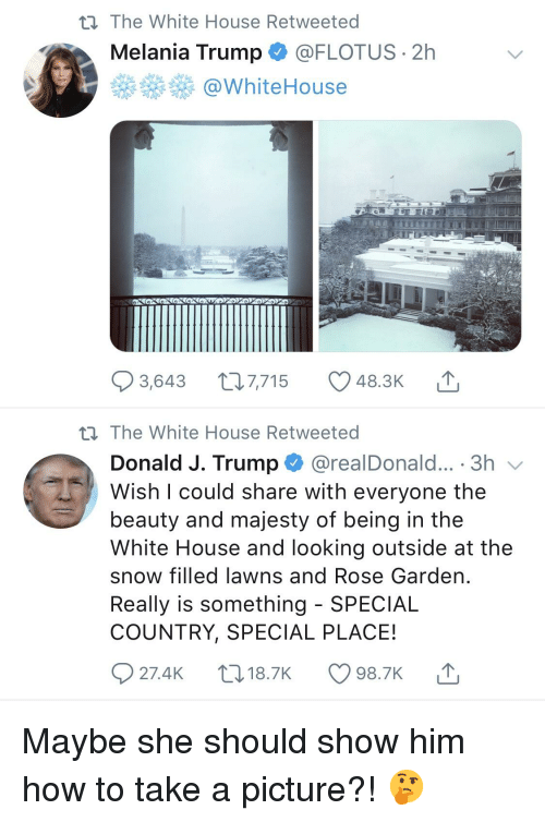 Melania Trump, Reddit, and White House: t) The White House Retweeted  Melania Trump @FLOTUS 2h  @WhiteHouse  3,643 t 7,715 48.3K  The White House Retweeted  Donald J. Trump@realDonald... . 3h  Wish I could share with everyone the  beauty and majesty of being in the  White House and looking outside at the  snow filled lawns and Rose Garden  Really is something - SPECIAL  COUNTRY, SPECIAL PLACE!  27.4K 18.7K 98.7K
