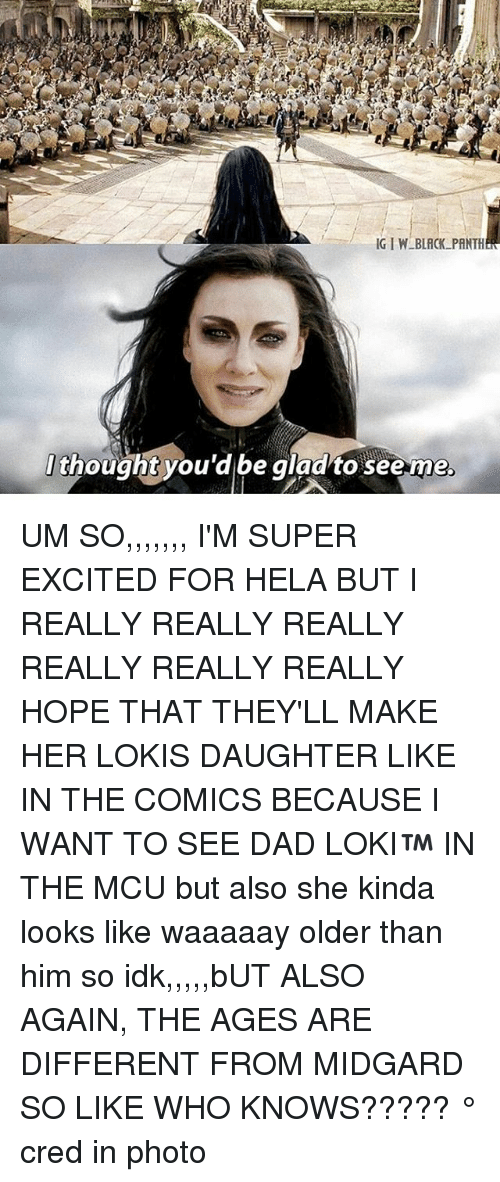 Dad, Memes, and Hope: t  thought you'd be gladto seeme  . UM SO,,,,,,, I'M SUPER EXCITED FOR HELA BUT I REALLY REALLY REALLY REALLY REALLY REALLY HOPE THAT THEY'LL MAKE HER LOKIS DAUGHTER LIKE IN THE COMICS BECAUSE I WANT TO SEE DAD LOKI™ IN THE MCU but also she kinda looks like waaaaay older than him so idk,,,,,bUT ALSO AGAIN, THE AGES ARE DIFFERENT FROM MIDGARD SO LIKE WHO KNOWS????? ° 《cred in photo》