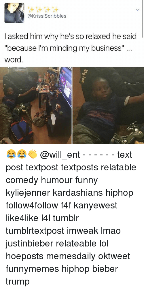 "Memes, 🤖, and Bieber: t tit tit tit  @Krissiscribbles  I asked him why he's so relaxed he said  ""because I'm minding my business""  word 😂😂👏 @will_ent - - - - - - text post textpost textposts relatable comedy humour funny kyliejenner kardashians hiphop follow4follow f4f kanyewest like4like l4l tumblr tumblrtextpost imweak lmao justinbieber relateable lol hoeposts memesdaily oktweet funnymemes hiphop bieber trump"