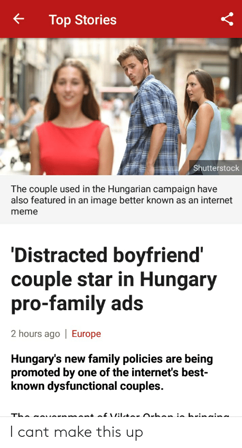 Family, Internet, and Meme: t Top Stories  Shutterstock  The couple used in the Hungarian campaign have  also featured in an image better known as an internet  meme  Distracted boyfriend  couple star in Hungary  pro-family ads  2 hours ago | Europe  Hungary's new family policies are being  promoted by one of the internet's best  known dysfunctional couples. I cant make this up