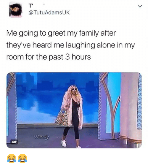 Being Alone, Family, and Gif: T'  @TutuAdamsUK  Me going to greet my family after  they've heard me laughing alone in my  room for the past 3 hours  GIF 😂😂