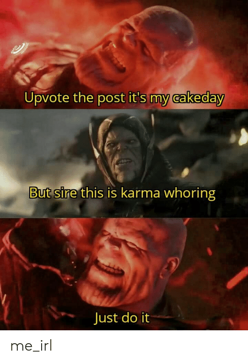Just Do It, Karma, and Irl: t  Upvote the post it's my cakeday  But sire this is karma whoring  Just do it me_irl