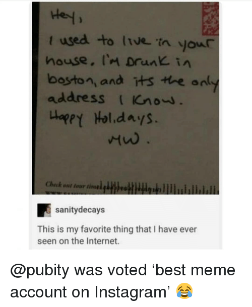 Drunk, Instagram, and Internet: t used to ltve'in your  house, I'm Drunk in  boston, and its tre an  address Gnow  waget Hol.days.  heck nt tour tinl itobllublhbll  sanitydecays  This is my favorite thing that I have ever  seen on the Internet. @pubity was voted 'best meme account on Instagram' 😂