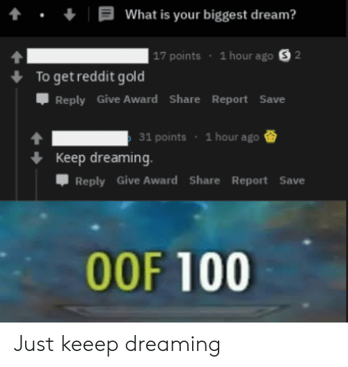 Anaconda, Reddit, and What Is: t.What is your biggest dream?  17 points 1 hour ago S 2  To get reddit gold  Џ Reply Give Award Share Report Save  31 points 1 hour ago  Keep dreaming.  Reply Give Award Share Report Save  00F 100 Just keeep dreaming