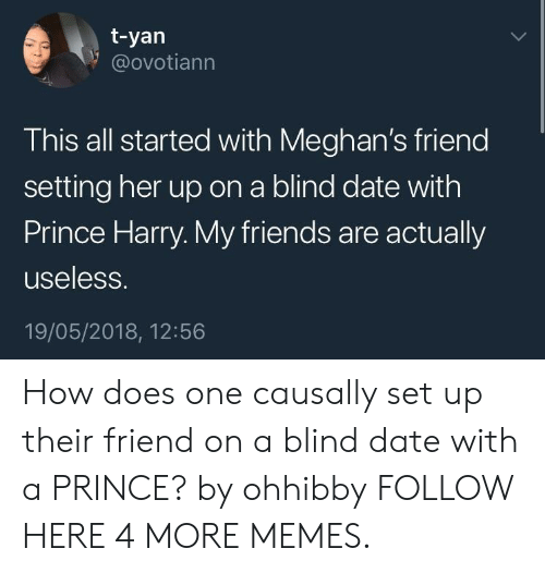 Dank, Friends, and Memes: t-yan  @ovotiann  This all started with Meghan's friend  setting her up on a blind date with  Prince Harry. My friends are actually  useless.  19/05/2018, 12:56 How does one causally set up their friend on a blind date with a PRINCE? by ohhibby FOLLOW HERE 4 MORE MEMES.