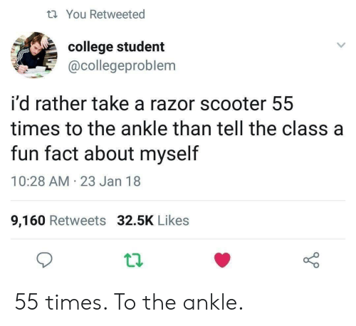 College, Scooter, and Fun: t You Retweeted  college student  @collegeproblem  i'd rather take a razor scooter 55  times to the ankle than tell the class a  fun fact about myself  10:28 AM 23 Jan 18  9,160 Retweets 32.5K Likes 55 times. To the ankle.