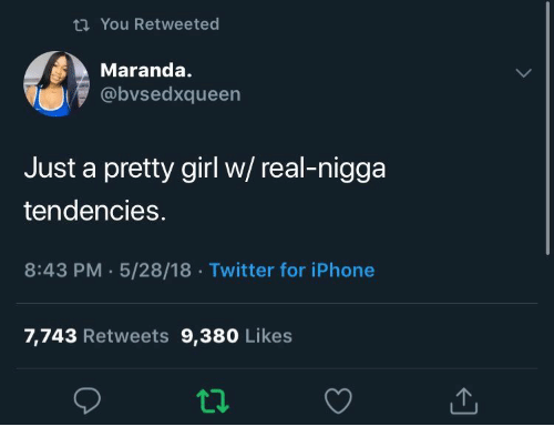 Iphone, Twitter, and Girl: t You Retweeted  Maranda.  @bvsedxqueen  Just a pretty girl w/ real-nigga  tendencies.  8:43 PM 5/28/18 Twitter for iPhone  7,743 Retweets 9,380 Likes