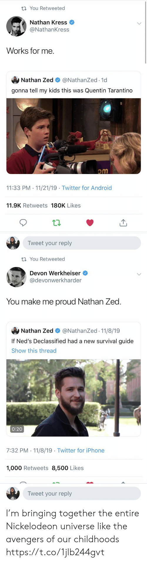 Android, Devon Werkheiser, and Funny: t You Retweeted  Nathan Kress  @NathanKress  Works for me  Nathan Zed  @NathanZed.1d  gonna tell my kids this was Quentin Tarantino  om  11:33 PM 11/21/19 Twitter for Android  .  11.9K Retweets 180K Likes  Tweet your reply   t You Retweeted  Devon Werkheiser  @devonwerkharder  You make me proud Nathan Zed  @NathanZed 11/8/19  Nathan Zed  If Ned's Declassified had a new survival guide  Show this thread  0:20  7:32 PM 11/8/19 Twitter for iPhone  1,000 Retweets 8,500 Likes  Tweet your reply I'm bringing together the entire Nickelodeon universe like the avengers of our childhoods https://t.co/1jlb244gvt
