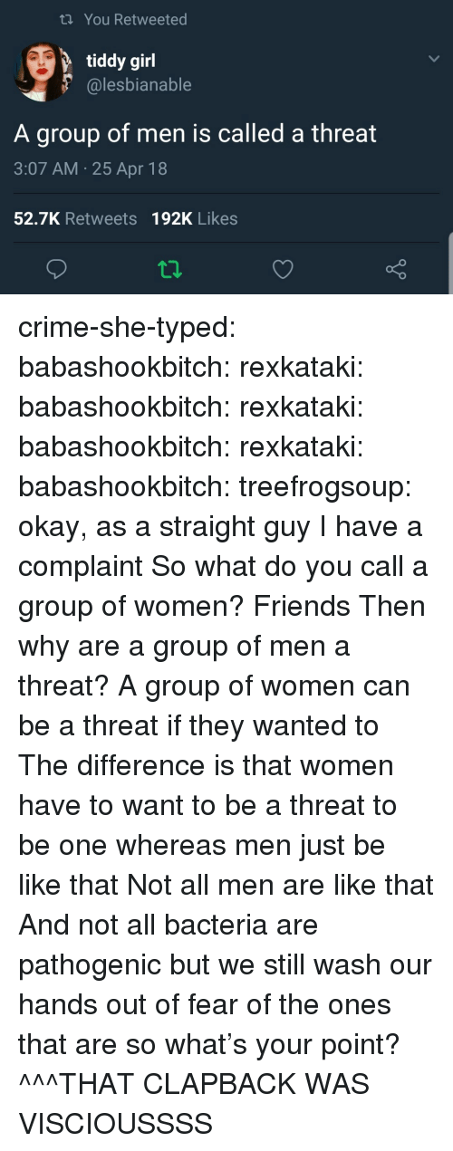 Be Like, Crime, and Friends: t You Retweeted  tiddy girl  @lesbianable  A group of men is called a threat  3:07 AM.25 Apr 18  52.7K Retweets 192K Likes crime-she-typed:  babashookbitch:   rexkataki:   babashookbitch:   rexkataki:   babashookbitch:   rexkataki:   babashookbitch:  treefrogsoup:  okay, as a straight guy I have a complaint    So what do you call a group of women?   Friends   Then why are a group of men a threat? A group of women can be a threat if they wanted to   The difference is that women have to want to be a threat to be one whereas men just be like that   Not all men are like that   And not all bacteria are pathogenic but we still wash our hands out of fear of the ones that are so what's your point?   ^^^THAT CLAPBACK WAS VISCIOUSSSS
