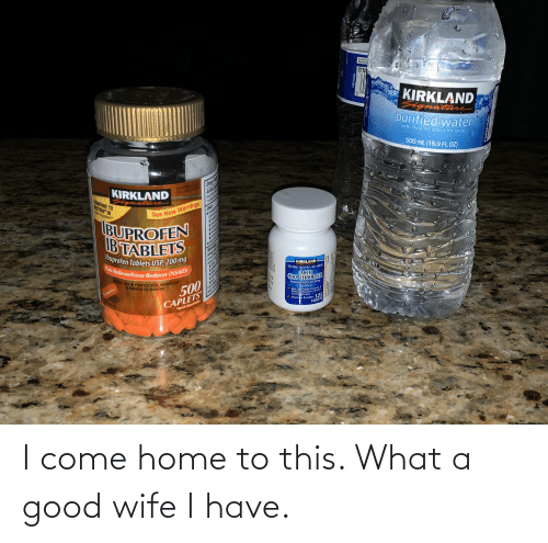 Tablet, Good, and Home: t you'rer  Signature  ITM  KIRKLAND  natare  purified water  with minerals added for taste  500 mL (16.9 FLOZ)  Ong Fasth  Active  KIRKLAND  M FART SR  COMPARE TO  MOTRIN IB  at ingredient  ratur  See New Warnings  temp  7Rader  Uses  IBUPROFEN  B TABLETS  Ibuprofen Tablets USP, 200 mg  Pain Reliever/Fever Reducer (NSAID)  ARis dar  Warning  sev  allept  KIRKLAND  NDC 03081-194 02 ITAM/ART. 10005N  Do OT USE IF PRINTED SEAL UNDER CAP  ACID  CONTROLLER  500  CAPLETS  IS BROKEN OR MISSING  17A  Famotidine Tablers USP 20mg  Atid Reducer  On Tablet Prevgnts  Kelleveoartbum due lo  Achd Ingigestion  seck  Mi Vase  Maxlmm Strength 125  TABLETS  Copsete Shaped alets  /20 I come home to this. What a good wife I have.