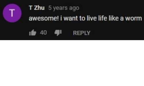Life, Live, and Awesome: T Zhu 5 years ago  awesome! i want to live life like a worm