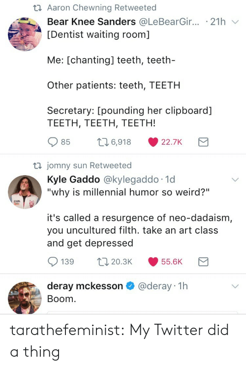 """Target, Tumblr, and Twitter: t1 Aaron Chewning Retweeted  Bear Knee Sanders @LeBearG.r.. . 21 h ﹀  [Dentist waiting room]  Me: [chanting] teeth, teeth-  Other patients: teeth, TEETH  Secretary: [pounding her clipboard]  TEETH, TEETH, TEETH!  85 t6,918 22.7K  jomny sun Retweeted  Kyle Gaddo @kylegaddo 1d  """"why is millennial humor so weird?""""  it's called a resurgence of neo-dadaism,  you uncultured filth. take an art class  and get depressed  139 20.3 55.6K  deray mckesson @deray 1h  Boom tarathefeminist: My Twitter did a thing"""