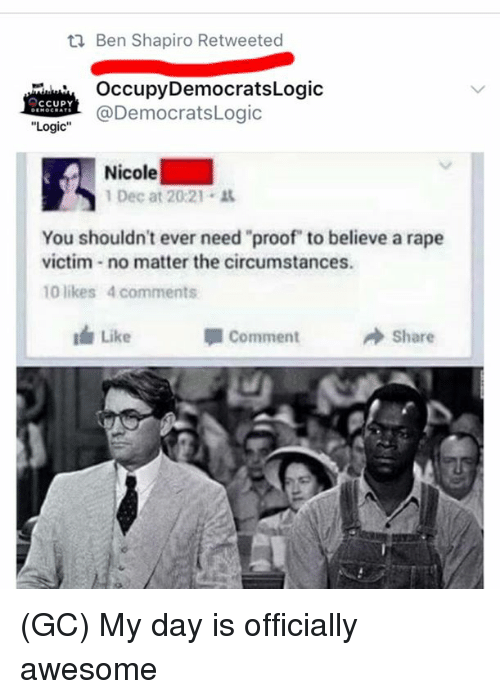 "Logic, Memes, and Rape: t1 Ben Shapiro Retweeted  OccupyDemocratsLogic  @DemocratsLogic  Logic""  Nicole  1 Dec at 20:21 .  You shouldn't ever need proof to believe a rape  victim no matter the circumstances.  10 likes 4 comments  Like  Comment  → Share (GC) My day is officially awesome"