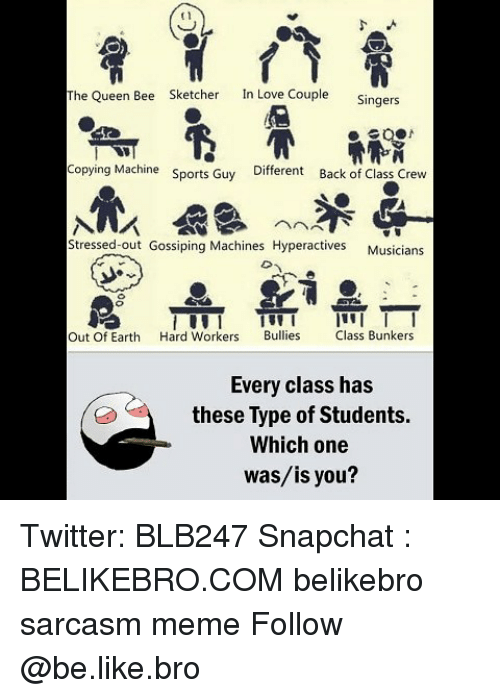 Be Like, Love, and Meme: t1  The Queen Bee  Sketcher  In Love Couple  Singers  Copying Machine  Sports Guy  Different  Back of Class Crew  Stressed-out Gossiping Machines Hyperactives  Musicians  Out Of Earth Hard Workers Bullies lass Bunkers  Every class has  these Type of Students.  Which one  was/is you? Twitter: BLB247 Snapchat : BELIKEBRO.COM belikebro sarcasm meme Follow @be.like.bro