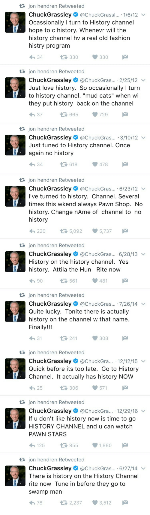 """Cats, Fashion, and Love: t3 jon hendren Retweeted  ChuckGrassley @ChuckGrass... . 1/6/12 v  Ocassionally I turn to History channel  hope to c history. Whenevr will the  history channel hv a real old fashion  histry program  330330  34  t3 jon hendren Retweeted  ChuckGrassley @ChuckGras... 2/25/12  Just love history. So occasionally I turn  they put history back on the channel  h 37  to history channel. """"mud cats"""" when wi  13 665 729  t3 jon hendren Retweeted  ChuckGrassley @ChuckGras.. 3/10/12 v  Just tuned to History channel. Once  again no history  34  618478   tajon hendren Retweeted  ChuckGrassley@ChuckGras... .6/23/12 v  I've turned to history. Channel. Several  times this wkend always Pawn Shop. No  history. Change nAme of channel to no  history  220  5,092 5,737  tajon hendren Retweeted  ChuckGrassley@ChuckGras.. 6/28/13  History on the history channel. Yes  history. Attila the Hun Rite now  h 90  561481  tRjon hendren Retweeted  ChuckGrassley. @ChuckGras...-7/26/14  Quite lucky. Tonite there is actually  history on the channel w that name  Finally!!!  h 31  241308   t3 jon hendren Retweeted  ChuckGrassley @ChuckGra... 12/12/15  Quick before its too late. Go to History  Channel. It actually has history NOW  わ25  306571  t3 jon hendren Retweeted  ChuckGrassley@ChuckGra.. 12/29/16 v  If u don't like history now is time to go  HISTORY CHANNEL and u can watch  PAWN STARS  125 1.7 955 1,880  t3 jon hendren Retweeted  ChuckGrassley @chuckGras... 6/27/14  There is history on the History Channel  rite now Tune in before they go to  sWamp man  2,237 3,512  78"""