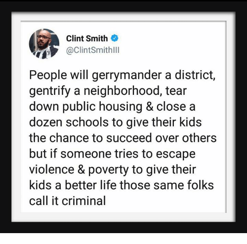 Life, Kids, and Down: T6  Clint Smith  @Clintsmithll  People will gerrymander a district,  gentrify a neighborhood, tear  down public housing & close a  dozen schools to give their kids  the chance to succeed over others  but if someone tries to escape  violence & poverty to give their  kids a better life those same folks  call it criminal