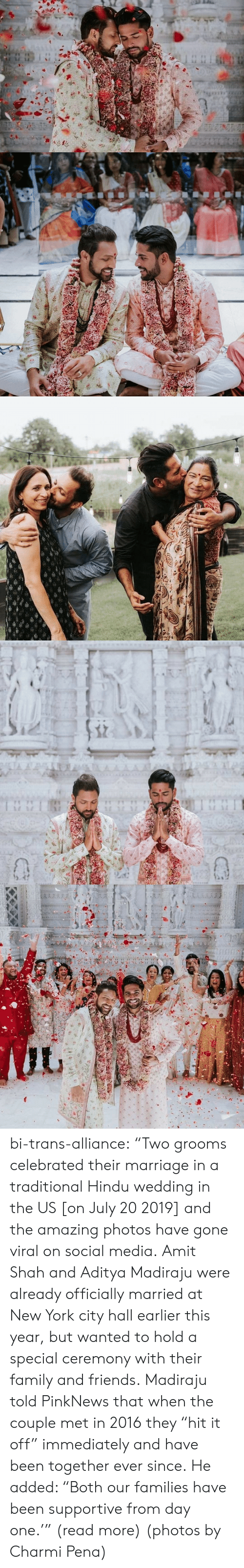 """Family, Friends, and Marriage: TA A  AAAA  1 1 bi-trans-alliance:   """"Two grooms celebrated their marriage in a traditional Hindu wedding in the US [on July 20 2019] and the amazing photos have gone viral on social media.   Amit Shah and Aditya Madiraju were already officially married at New York city hall earlier this year, but wanted to hold a special ceremony with their family and friends. Madiraju told PinkNews that when the couple met in 2016 they """"hit it off"""" immediately and have been together ever since. He added: """"Both our families have been supportive from day one.'"""" (read more) (photos by Charmi Pena)"""