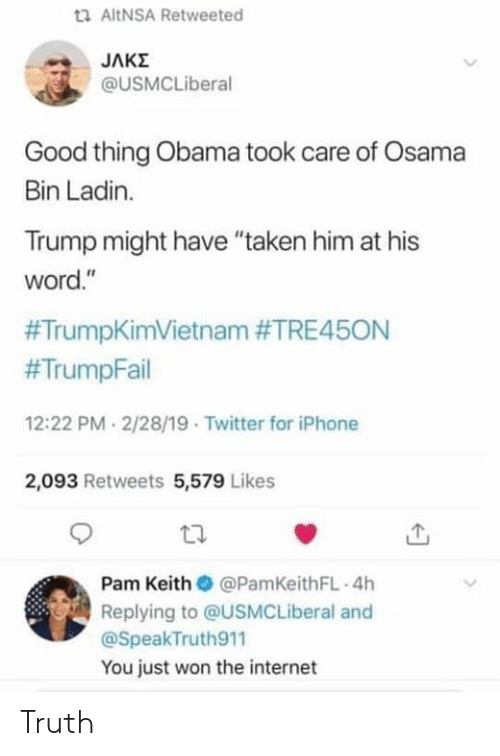 "Internet, Iphone, and Obama: ta AltNSA Retweeted  @USMCLiberal  Good thing Obama took care of Osama  Bin Ladin.  Trump might have ""taken him at his  word.""  #TrumpKimVietnam #TRE45ON  #TrumpFail  12:22 PM 2/28/19 Twitter for iPhone  2,093 Retweets 5,579 Likes  Pam Keith @PamKeithFL 4h  Replying to @USMCLiberal and  @SpeakTruth911  You just won the internet Truth"