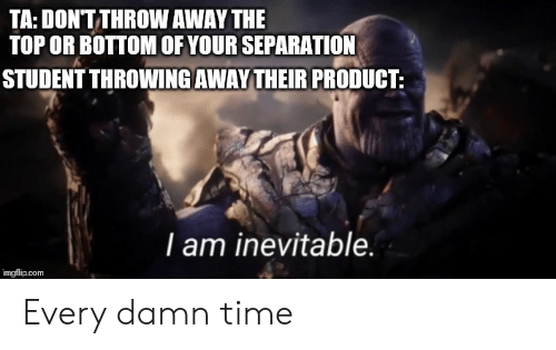 Time, Com, and Student: TA: DONTTHROW AWAY THE  TOP OR BOTTOM OF YOUR SEPARATION  STUDENT THROWING AWAY THEIR PRODUCT:  I am inevitable.  imgflip.com Every damn time