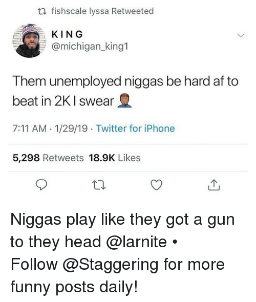 7/11, Af, and Funny: ta fishscale lyssa Retweeted  KING  @michigan _king1  Them unemployed niggas be hard af to  2  beat in 2K I swear  7:11 AM- 1/29/19 Twitter for iPhone  5,298 Retweets 18.9K Likes Niggas play like they got a gun to they head @larnite • ➫➫➫ Follow @Staggering for more funny posts daily!