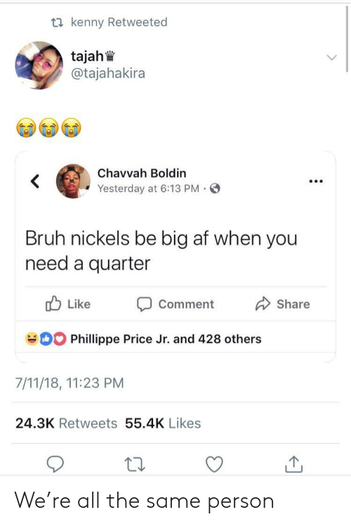 7/11, Af, and Bruh: ta kenny Retweeted  @tajahakira  Chavvah Boldin  Yesterday at 6:13 PM.  Bruh nickels be big af when you  need a quarter  b Like  Share  Comment  Phillippe Price Jr. and 428 others  7/11/18, 11:23 PM  24.3K Retweets 55.4K Likes We're all the same person