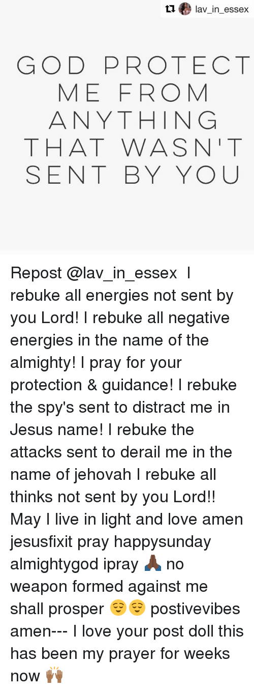 Energy, Memes, and Prayer: ta lav in essex  GOD PROTECT  ME FROM  ANYTHING  THAT WAS N  SENT BY YOU Repost @lav_in_essex ・・・ I rebuke all energies not sent by you Lord! I rebuke all negative energies in the name of the almighty! I pray for your protection & guidance! I rebuke the spy's sent to distract me in Jesus name! I rebuke the attacks sent to derail me in the name of jehovah I rebuke all thinks not sent by you Lord!! May I live in light and love amen jesusfixit pray happysunday almightygod ipray 🙏🏿 no weapon formed against me shall prosper 😌😌 postivevibes amen--- I love your post doll this has been my prayer for weeks now 🙌🏾