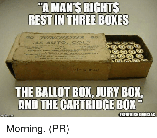 Memes, 🤖, and Box: TA MAN'S RIGHTS  THE BALLOT BOX, JURY BOX,  AND THE CARTRIDGE BOX  REDERICK DOUGIAS Morning. (PR)
