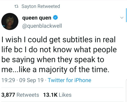 Iphone, Life, and Twitter: ta Sayton Retweeted  queen quen  @quenblackwell  I wish I could get subtitles in real  life bc I do not know what people  be saying when they speak to  me...like a majority of the time.  19:29 · 09 Sep 19 · Twitter for iPhone  3,877 Retweets 13.1K Likes