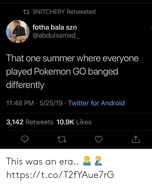 Android, Pokemon, and Twitter: ta SNITCHERY Retweeted  fotha bala szn  @abdulsamad_  That one summer where everyone  played Pokemon GO banged  differently  11:48 PM 5/25/19 Twitter for Android  3,142 Retweets 10.9K Likes This was an era.. 🤷♂️🤦♂️ https://t.co/T2fYAue7rG