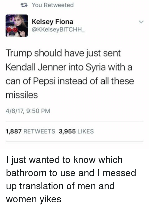 Kendall Jenner, Memes, and Pepsi: ta You Retweeted  Kelsey Fiona  @K Kelsey BITCHHL  Trump should have just sent  Kendall Jenner into Syria with a  can of Pepsi instead of all these  missiles  4/6/17, 9:50 PM  1.887  RETWEETS 3.955  LIKES I just wanted to know which bathroom to use and I messed up translation of men and women yikes