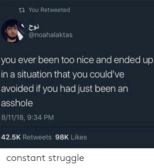 Struggle, Nice, and Asshole: ta You Retweeted  @noahalaktas  you ever been too nice and ended up  in a situation that you could've  avoided if you had just been an  asshole  8/11/18, 9:34 PM  42.5K Retweets 98K Likes constant struggle