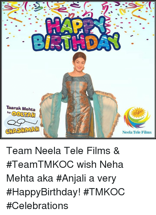 Memes, 🤖, and Team: Taarak Mehta  ka  CHASHIMAH  Neela Tele Films Team Neela Tele Films & #TeamTMKOC  wish Neha Mehta aka #Anjali a very #HappyBirthday! #TMKOC #Celebrations