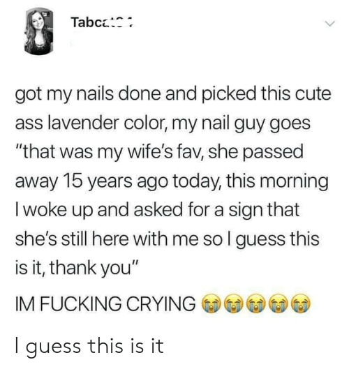 """Ass, Crying, and Cute: Tabc:  got my nails done and picked this cute  ass lavender color, my nail guy goes  """"that was my wife's fav, she passed  away 15 years ago today, this morning  I woke up and asked for a sign that  she's still here with me so l guess this  is it, thank you""""  IM FUCKING CRYING I guess this is it"""