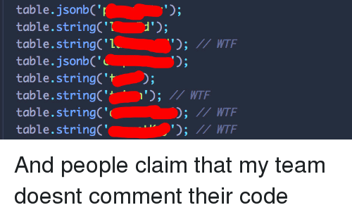 Wtf, Table, and Code: table.jsonbC'  table.stringC'1d  table.stringC'l  table.jsonbC'  table.stringC't  table.stringC7 WTF  table.stringC'  table.string  ;IWT  0;  ; I WTF  /I WTF And people claim that my team doesnt comment their code