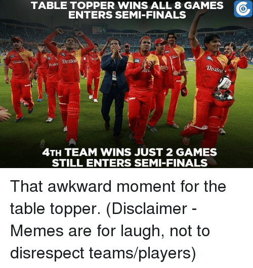 Memes, Awkward, and That Awkward Moment: TABLE TOPPER WINS ALL 8 GAMES  ENTERS SEMI-FINALS  Doste  4TH TEAM WINS JUST 2 GAMES  STILL ENTERS SEMI-FINALS That awkward moment for the table topper.  (Disclaimer - Memes are for laugh, not to disrespect teams/players)