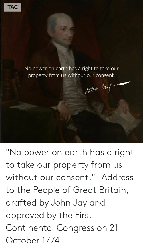 """Jay, Memes, and Earth: TAC  No power on earth has a right to take our  property from us without our consent.  thn """"No power on earth has a right to take our property from us without our consent."""" -Address to the People of Great Britain, drafted by John Jay and approved by the First Continental Congress on 21 October 1774"""