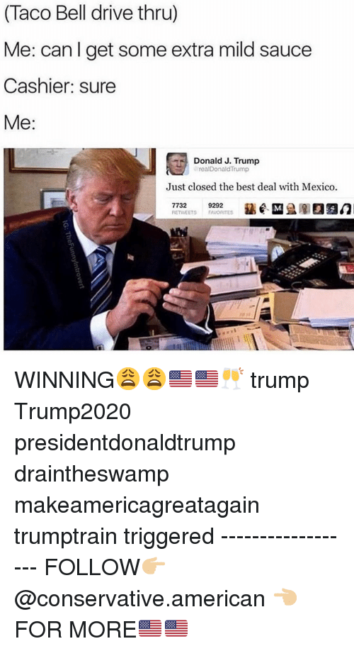 Memes, Taco Bell, and American: (Taco Bell drive thru)  Me: canlget some extra mild sauce  Cashier: sure  Donald J. Trump  岢 arealDonaldTrump  Just closed the best deal with Mexico.  ETWEETS FAVORITES WINNING😩😩🇺🇸🇺🇸🥂 trump Trump2020 presidentdonaldtrump draintheswamp makeamericagreatagain trumptrain triggered ------------------ FOLLOW👉🏼 @conservative.american 👈🏼 FOR MORE🇺🇸🇺🇸