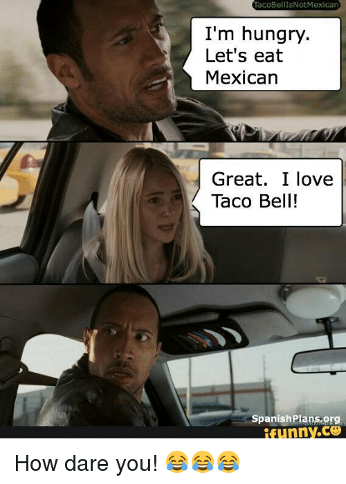 taco bellisnotmexican im hungry lets eat mexican great i love 241400 taco bellisnotmexican i'm hungry let's eat mexican great i love taco