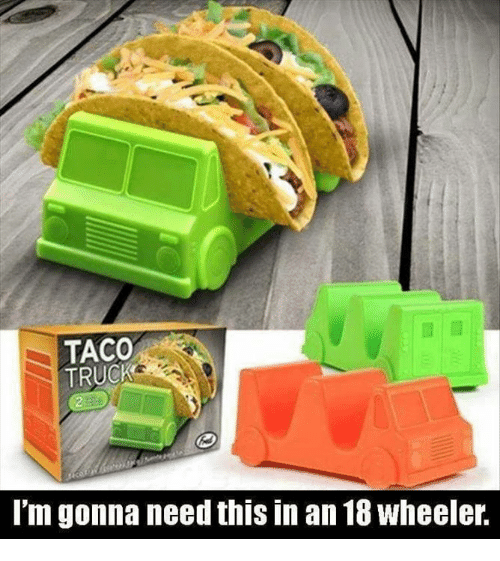 taco truck im gonna need this in an 18wheeler 4190009 ✅ 25 best memes about taco truck taco truck memes,Taco Truck Meme