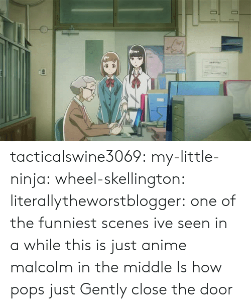 Anime, Malcolm in the Middle, and Target: tacticalswine3069: my-little-ninja:  wheel-skellington:  literallytheworstblogger: one of the funniest scenes ive seen in a while this is just anime malcolm in the middle     Is how pops just  Gently  close the door