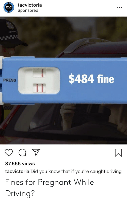 Driving, Funny, and Pregnant: tacvictoria  Sponsored  TAC  $484 fine  PRESS  37,555 views  tacvictoria Did you know that if you're caught driving Fines for Pregnant While Driving?