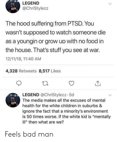"""Bad, Children, and Food: TAD  LEGEND  @ChriStylezz  The hood suffering from PTSD. You  wasn't supposed to watch someone die  as a youngin or grow up with no food in  the house. That's stuff you see at war.  12/11/18, 11:40 AM  4,328 Retweets 8,517 Likes  LEGEND @ChriStylezz-5d  The media makes all the excuses of mental  health for the white children in suburbs &  ignore the fact that a minority's environment  is 50 times worse. If the white kid is """"mentally  ill"""" then what are we? Feels bad man"""