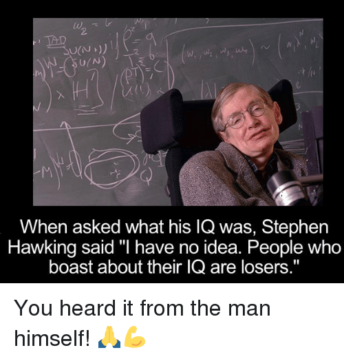 """Memes, Stephen, and Stephen Hawking: TAD  U(N  When asked what his lQ was, Stephen  Hawking said """"I have no idea. People Who  boast about their IQ are losers."""" You heard it from the man himself! 🙏💪"""