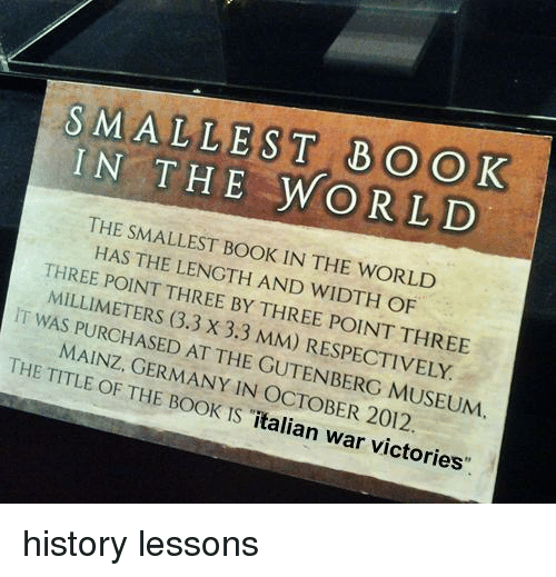 Book, Germany, and History: TaE WORLD  THE SMALLEST BOOK IN THE WORLD  HAS THE LENGTH AND WIDTH OF  THREE POINT THREE BY THREE POINT THREE  MILLIMETERS (3.3 X 3.3 MM) RESPECTIVELY  IT WAS PURCHASED AT THE GUTENBERG MUSEUM  MAINZ, GERMANY IN OCTOBER 2012  THE TITLE OF THE BOOK IS italian war v <p>history lessons</p>