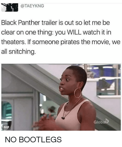Gif, Memes, and Black: @TAEYKNG  Black Panther trailer is out so let me be  clear on one thing: you WILL watch it in  theaters. If someone pirates the movie, we  all snitching.  Global  GIF NO BOOTLEGS