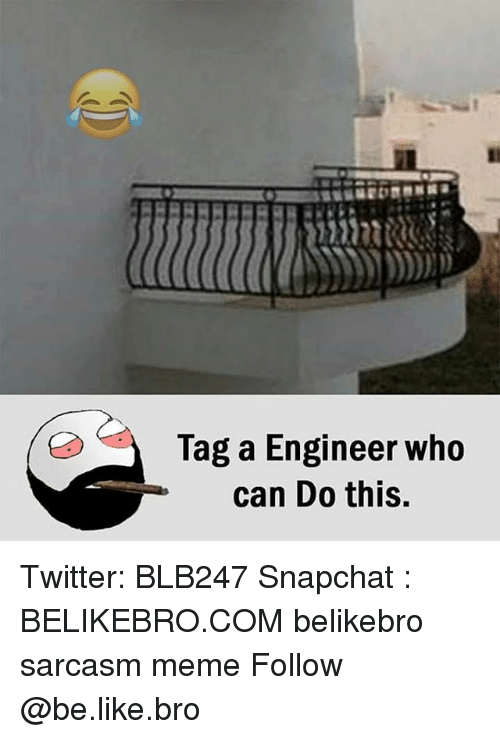 Be Like, Meme, and Memes: Tag a Engineer who  can Do this, Twitter: BLB247 Snapchat : BELIKEBRO.COM belikebro sarcasm meme Follow @be.like.bro